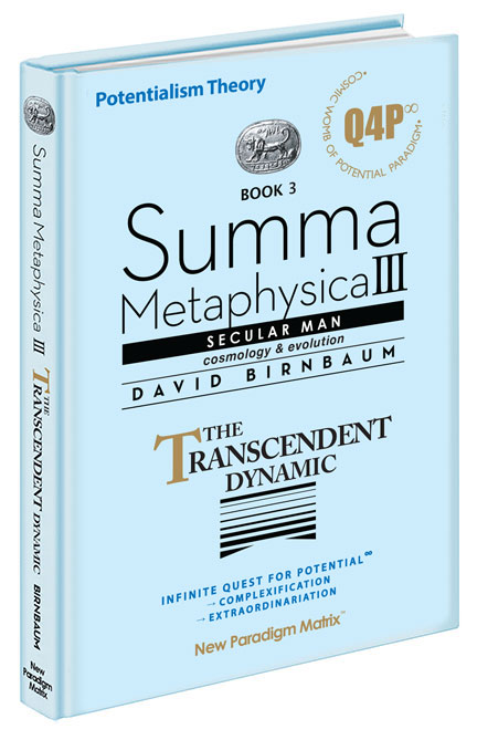 David Birnbaum Summa Metaphysica philosophy | Summa Metaphysica Book 3. Quest for Potential (Q4P), Secular Man. The Transcendent Dynamic. Infinite Potential & Extraordinariation